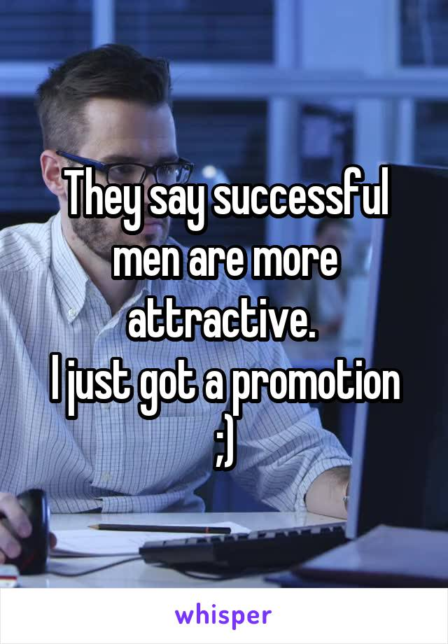 They say successful men are more attractive.  I just got a promotion ;)