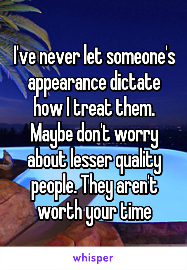I've never let someone's appearance dictate how I treat them. Maybe don't worry about lesser quality people. They aren't worth your time