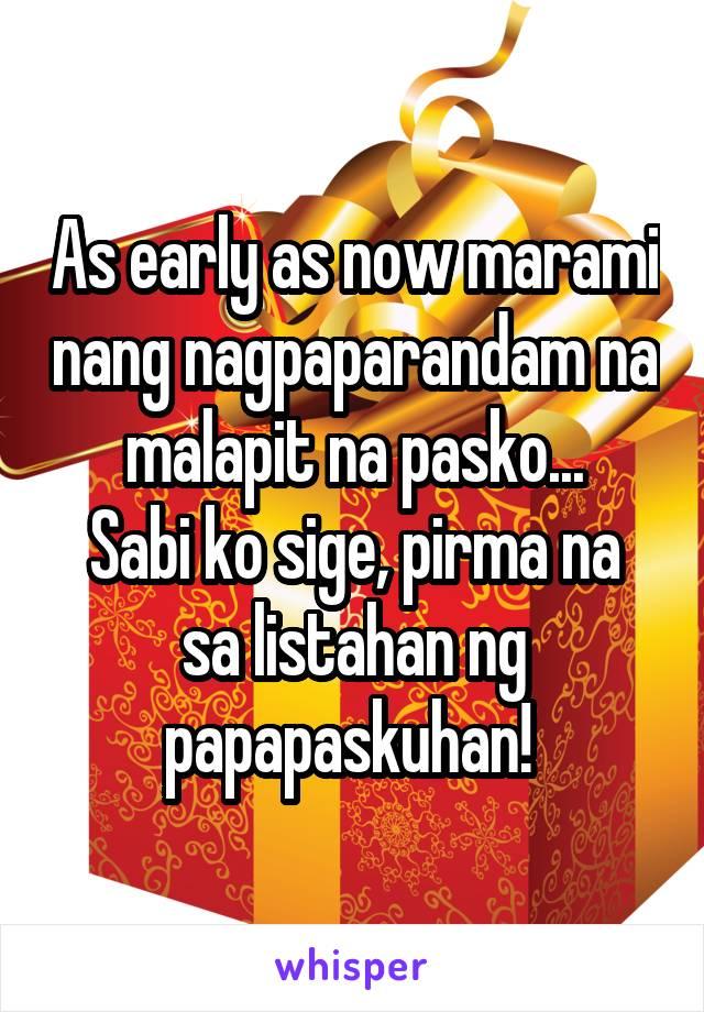 As early as now marami nang nagpaparandam na malapit na pasko... Sabi ko sige, pirma na sa listahan ng papapaskuhan!