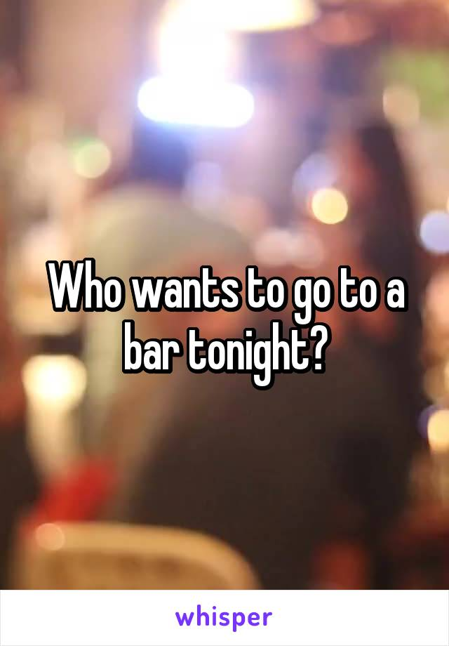 Who wants to go to a bar tonight?