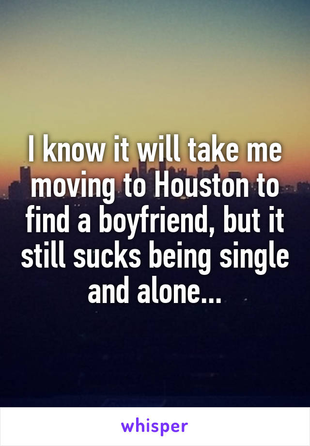 I know it will take me moving to Houston to find a boyfriend, but it still sucks being single and alone...