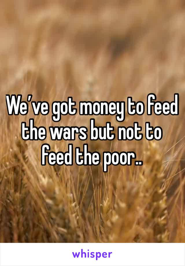 We've got money to feed the wars but not to feed the poor..