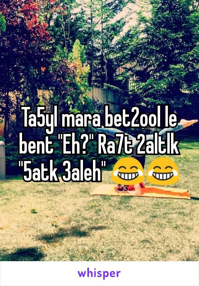 """Ta5yl mara bet2ool le bent """"Eh?"""" Ra7t 2altlk """"5atk 3aleh"""" 😂😂"""