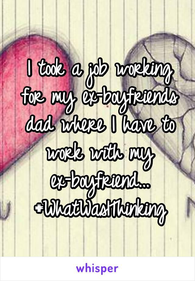 I took a job working for my ex-boyfriends dad where I have to work with my ex-boyfriend... #WhatWasIThinking
