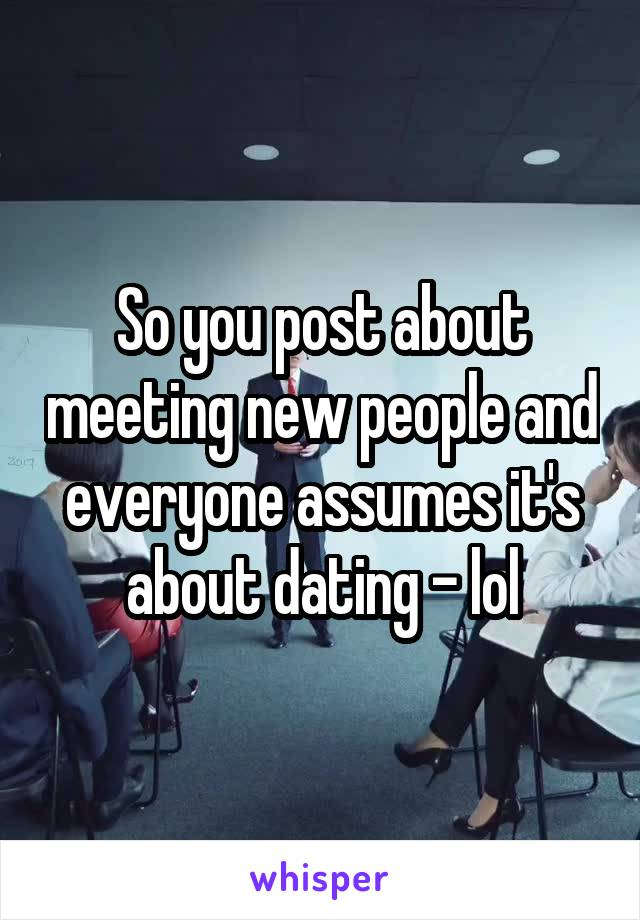 So you post about meeting new people and everyone assumes it's about dating - lol