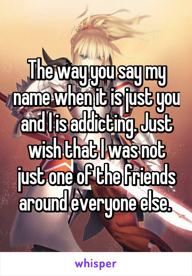 The way you say my name when it is just you and I is addicting. Just wish that I was not just one of the friends around everyone else.