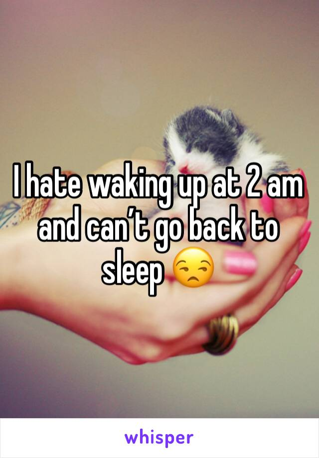 I hate waking up at 2 am and can't go back to sleep 😒