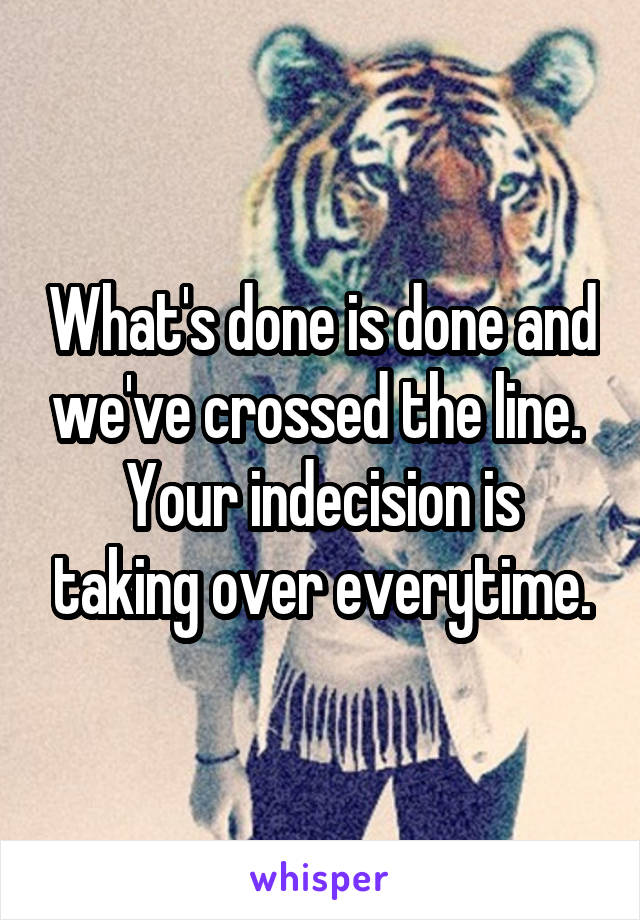 What's done is done and we've crossed the line.  Your indecision is taking over everytime.