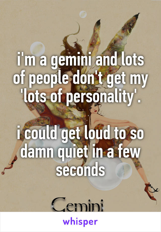 i'm a gemini and lots of people don't get my 'lots of personality'.  i could get loud to so damn quiet in a few seconds
