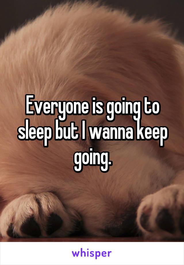 Everyone is going to sleep but I wanna keep going.