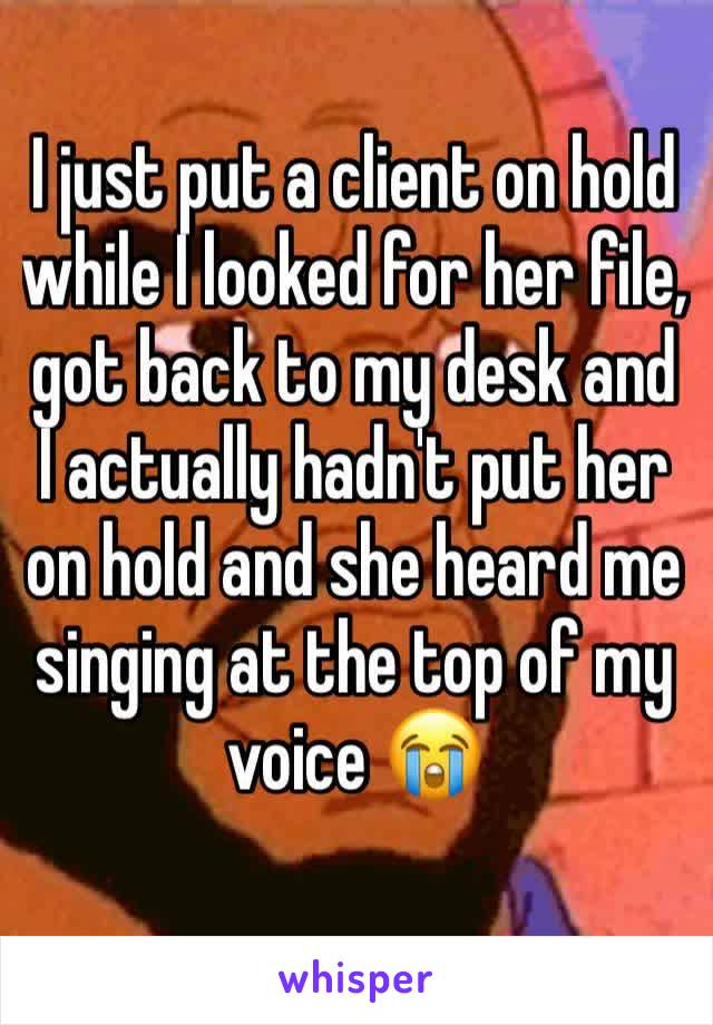 I just put a client on hold while I looked for her file, got back to my desk and I actually hadn't put her on hold and she heard me singing at the top of my voice 😭