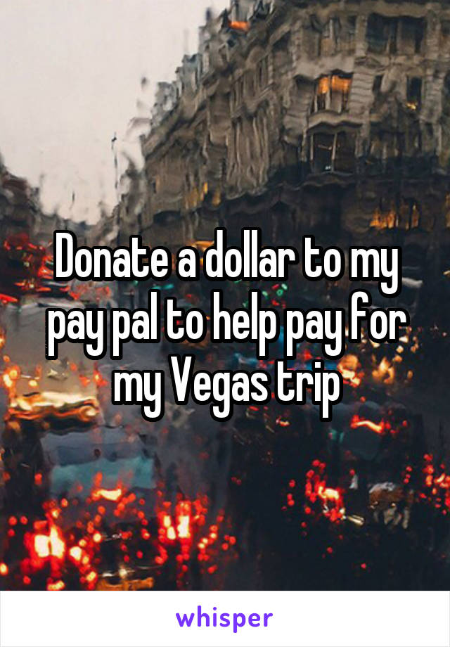 Donate a dollar to my pay pal to help pay for my Vegas trip