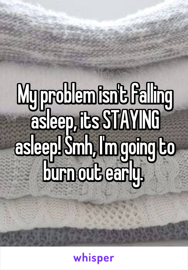 My problem isn't falling asleep, its STAYING asleep! Smh, I'm going to burn out early.