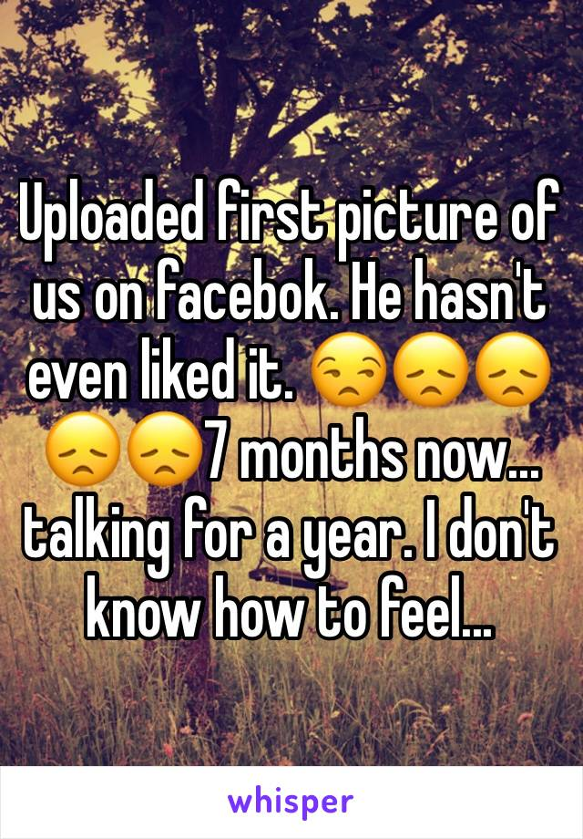 Uploaded first picture of us on facebok. He hasn't even liked it. 😒😞😞😞😞7 months now... talking for a year. I don't know how to feel...