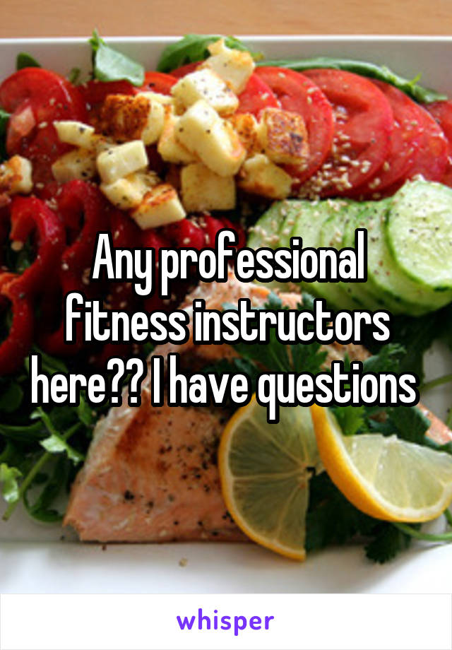 Any professional fitness instructors here?? I have questions