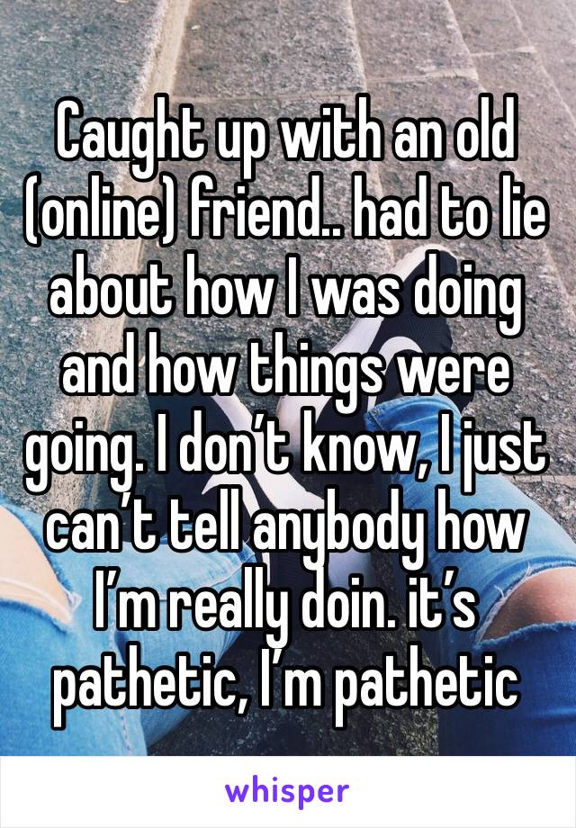 Caught up with an old (online) friend.. had to lie about how I was doing and how things were going. I don't know, I just can't tell anybody how I'm really doin. it's pathetic, I'm pathetic