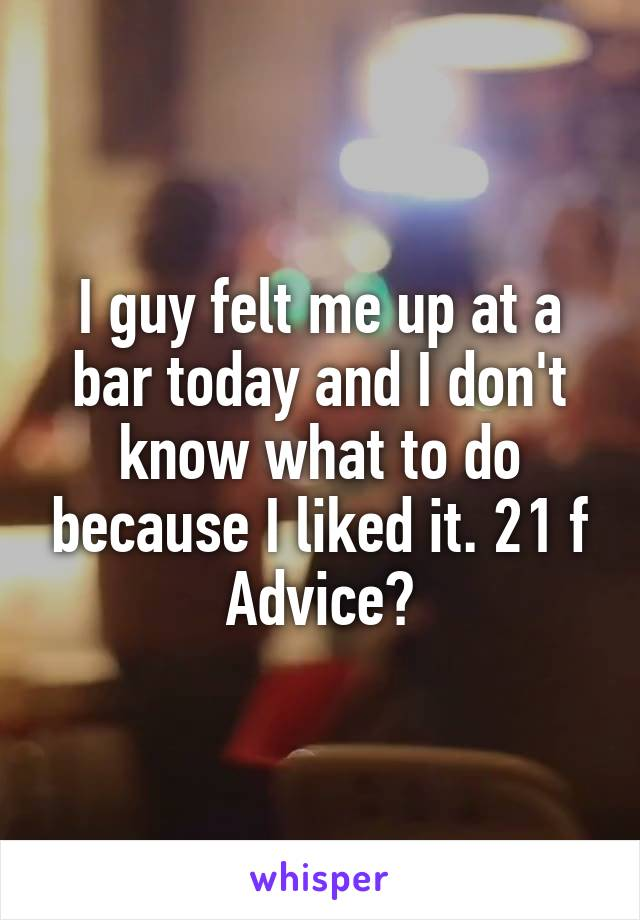 I guy felt me up at a bar today and I don't know what to do because I liked it. 21 f Advice?