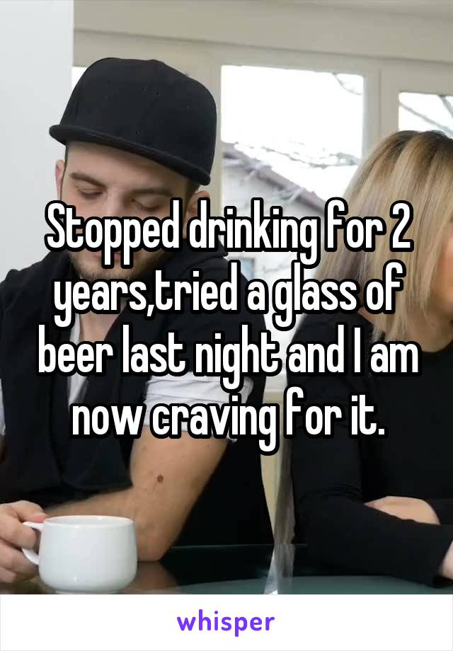 Stopped drinking for 2 years,tried a glass of beer last night and I am now craving for it.