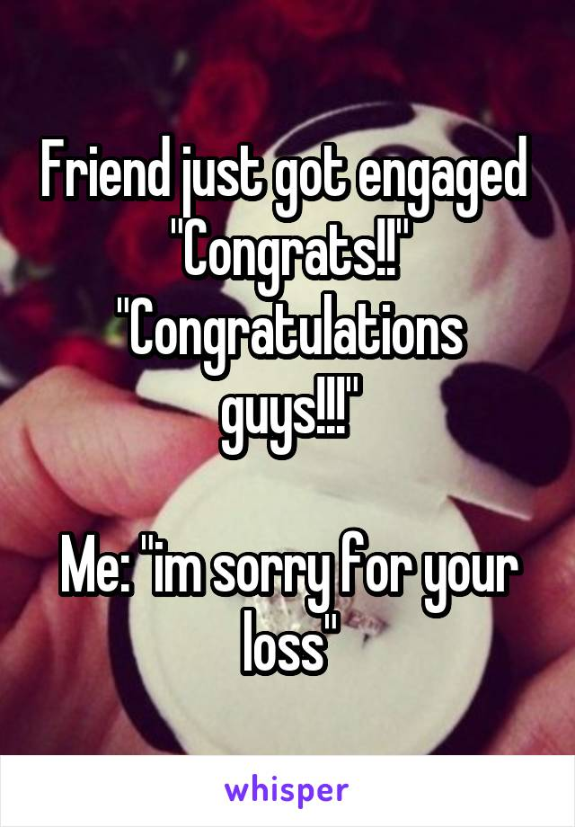 """Friend just got engaged  """"Congrats!!"""" """"Congratulations guys!!!""""  Me: """"im sorry for your loss"""""""