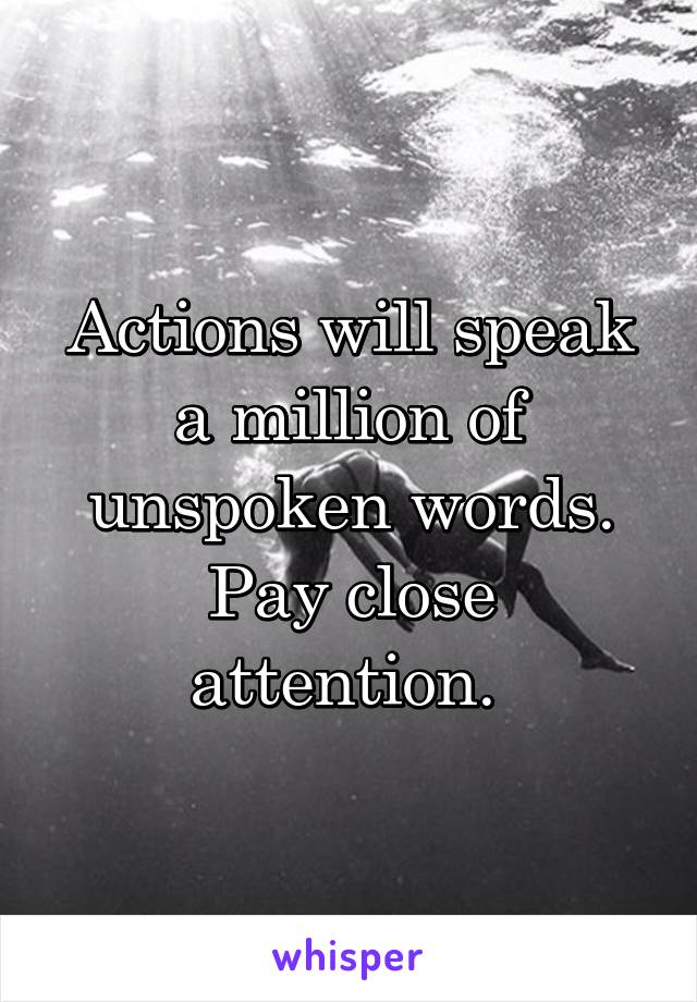 Actions will speak a million of unspoken words. Pay close attention.