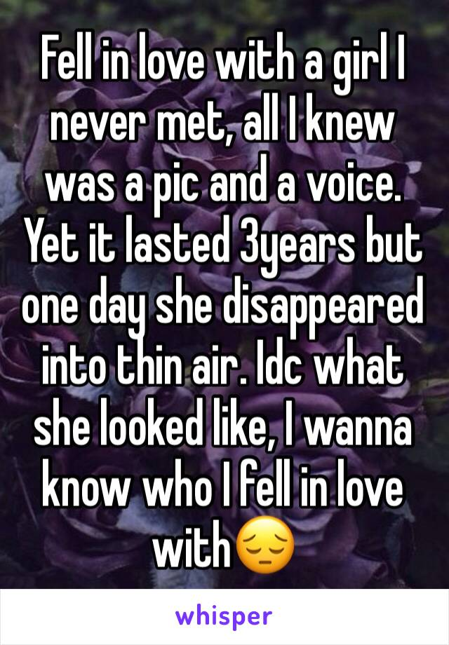 Fell in love with a girl I never met, all I knew was a pic and a voice. Yet it lasted 3years but one day she disappeared into thin air. Idc what she looked like, I wanna know who I fell in love with😔