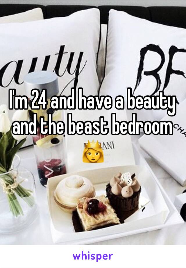 I'm 24 and have a beauty and the beast bedroom 👸