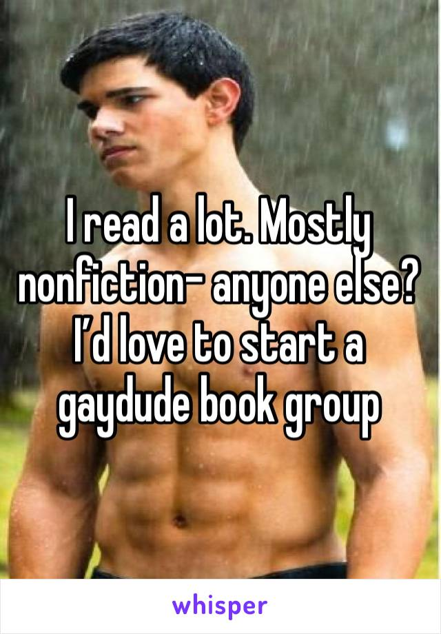I read a lot. Mostly nonfiction- anyone else? I'd love to start a gaydude book group