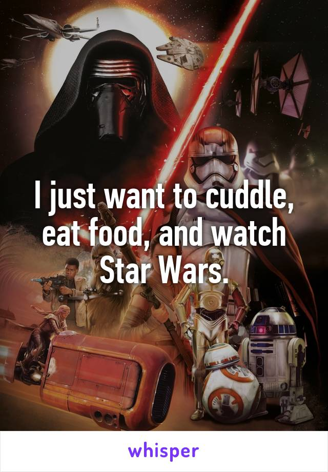 I just want to cuddle, eat food, and watch Star Wars.