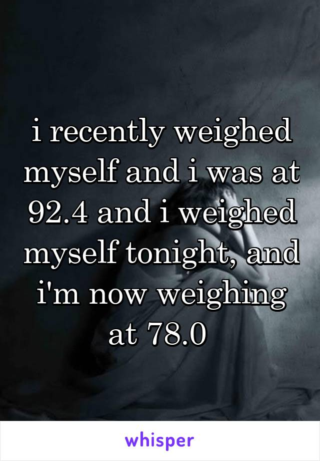 i recently weighed myself and i was at 92.4 and i weighed myself tonight, and i'm now weighing at 78.0