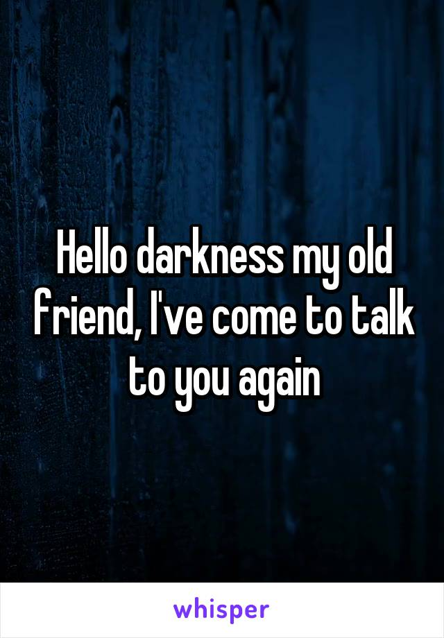 Hello darkness my old friend, I've come to talk to you again