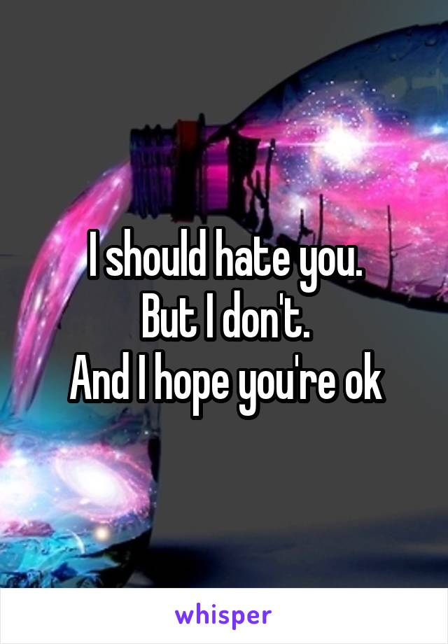 I should hate you. But I don't. And I hope you're ok