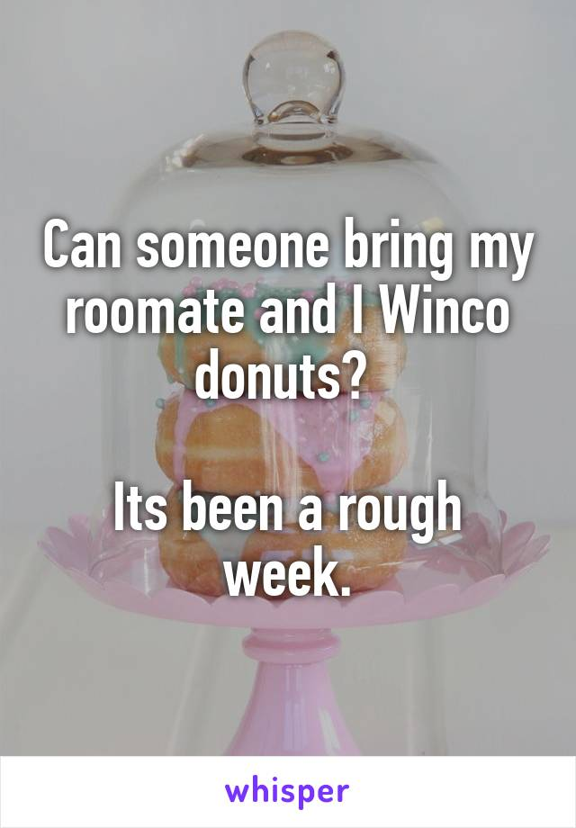 Can someone bring my roomate and I Winco donuts?   Its been a rough week.