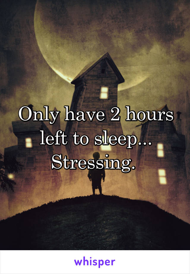 Only have 2 hours left to sleep... Stressing.