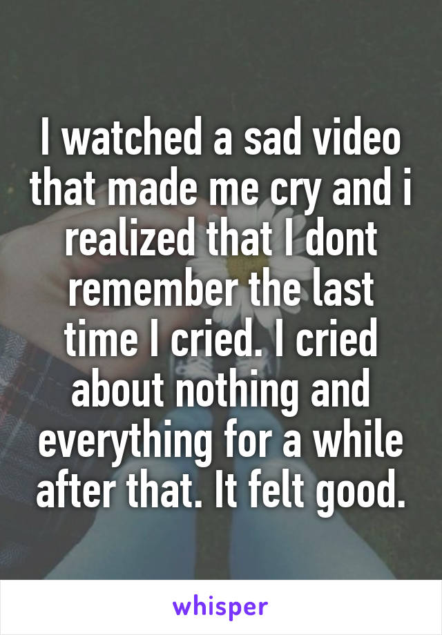 I watched a sad video that made me cry and i realized that I dont remember the last time I cried. I cried about nothing and everything for a while after that. It felt good.
