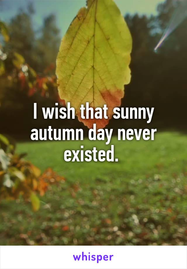 I wish that sunny autumn day never existed.