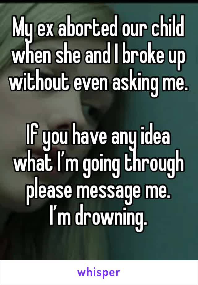 My ex aborted our child when she and I broke up without even asking me.   If you have any idea what I'm going through please message me.  I'm drowning.