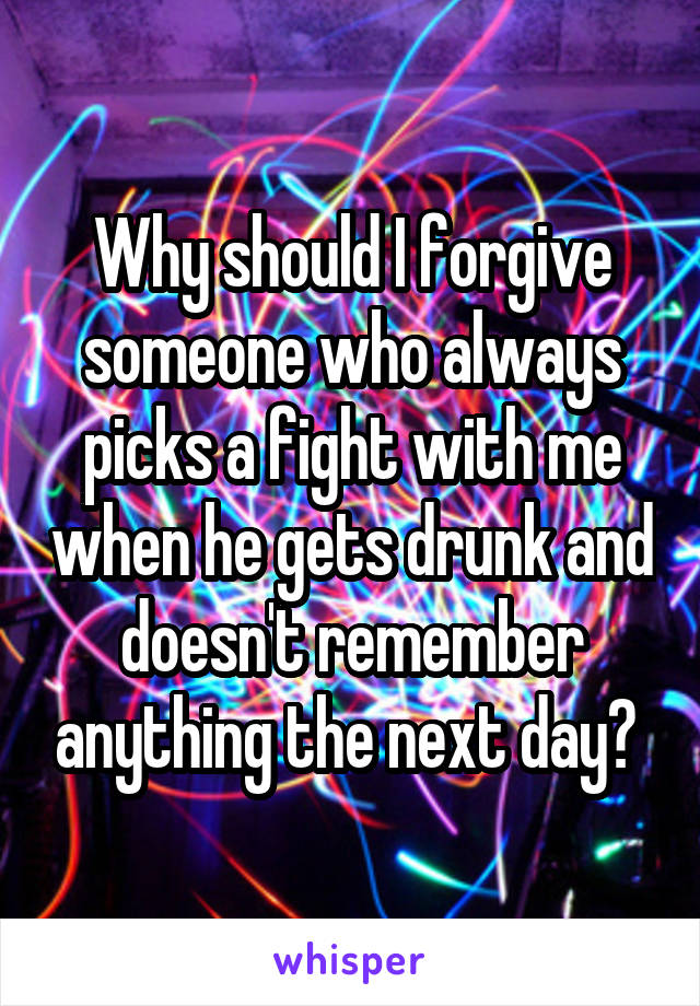 Why should I forgive someone who always picks a fight with me when he gets drunk and doesn't remember anything the next day?