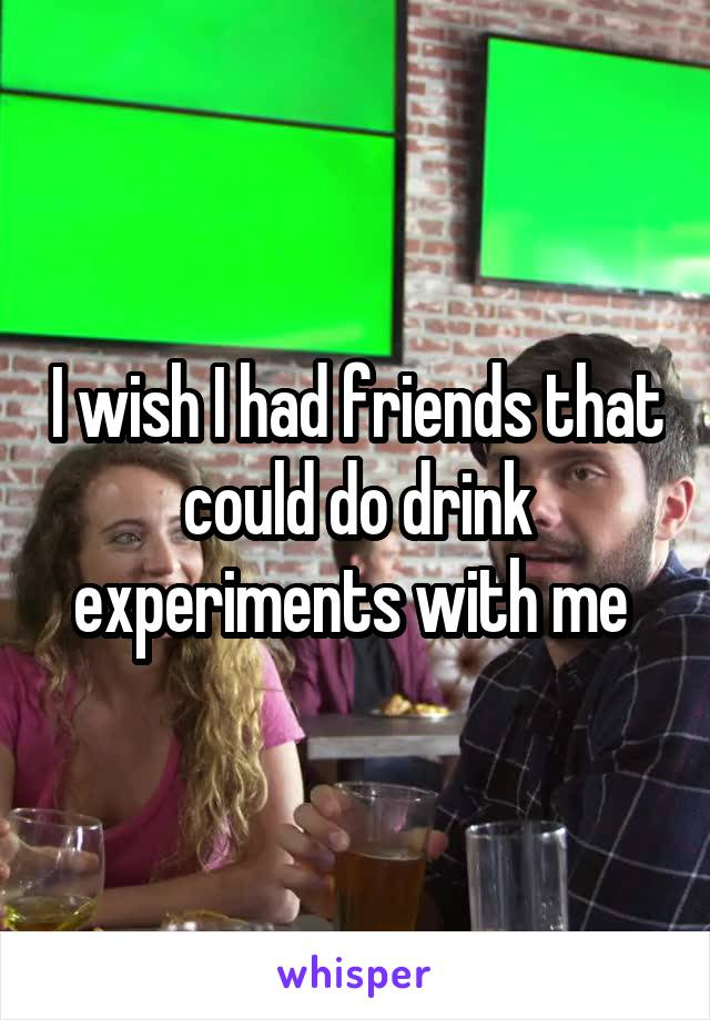 I wish I had friends that could do drink experiments with me