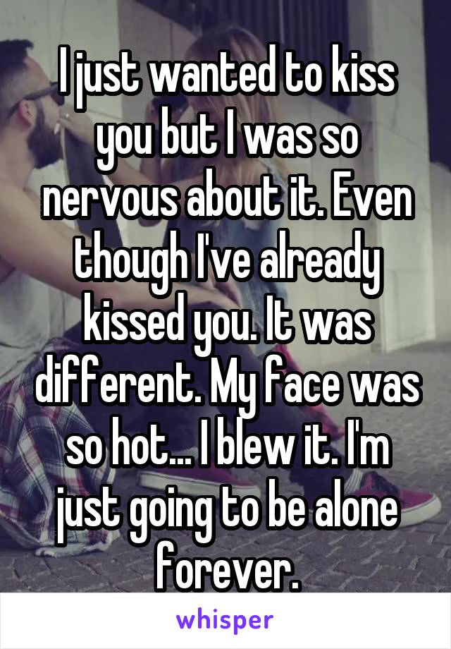 I just wanted to kiss you but I was so nervous about it. Even though I've already kissed you. It was different. My face was so hot... I blew it. I'm just going to be alone forever.