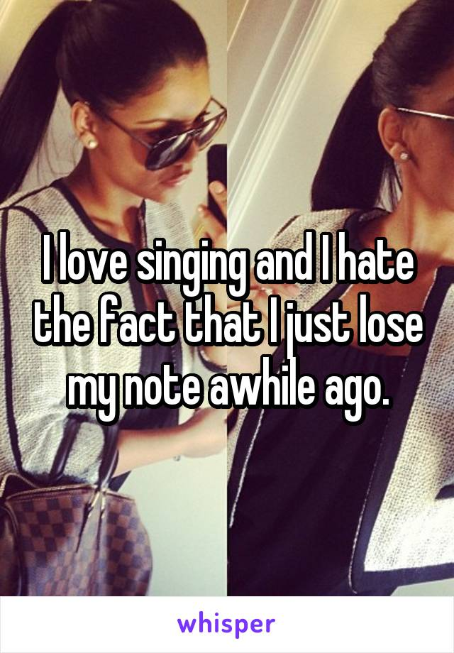 I love singing and I hate the fact that I just lose my note awhile ago.