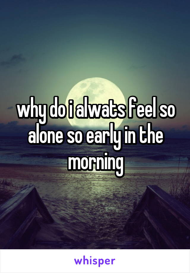 why do i alwats feel so alone so early in the morning
