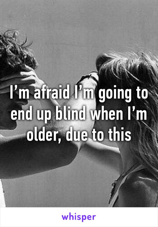 I'm afraid I'm going to end up blind when I'm older, due to this