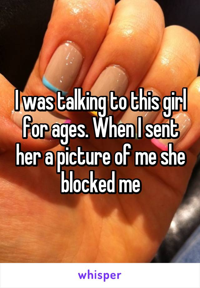 I was talking to this girl for ages. When I sent her a picture of me she blocked me