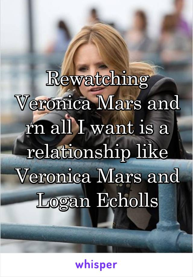 Rewatching Veronica Mars and rn all I want is a relationship like Veronica Mars and Logan Echolls