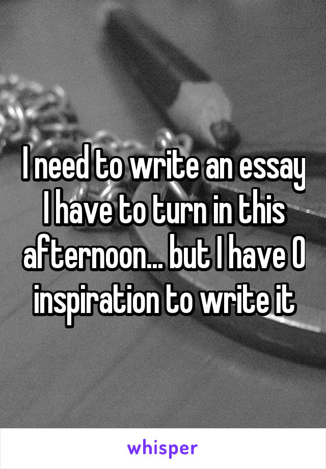 I need to write an essay I have to turn in this afternoon... but I have 0 inspiration to write it