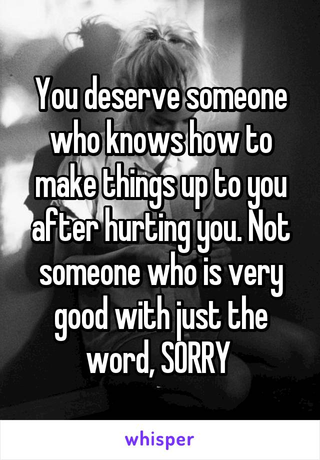 You deserve someone who knows how to make things up to you after hurting you. Not someone who is very good with just the word, SORRY