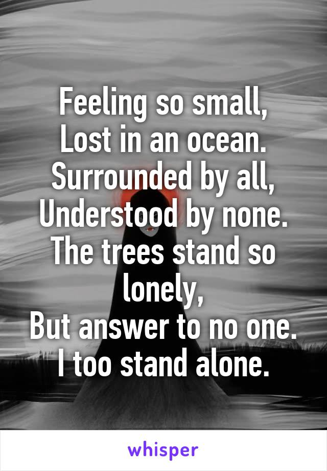 Feeling so small, Lost in an ocean. Surrounded by all, Understood by none. The trees stand so lonely, But answer to no one. I too stand alone.