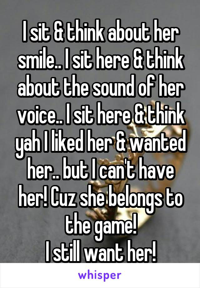 I sit & think about her smile.. I sit here & think about the sound of her voice.. I sit here & think yah I liked her & wanted her.. but I can't have her! Cuz she belongs to the game! I still want her!