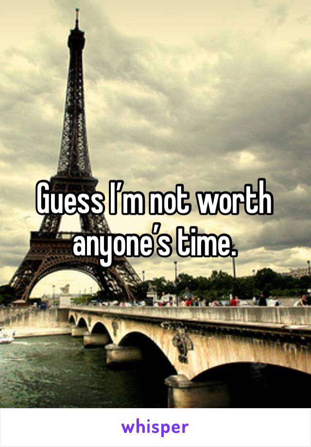 Guess I'm not worth anyone's time.