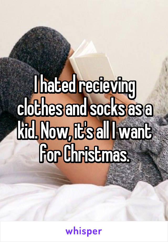 I hated recieving clothes and socks as a kid. Now, it's all I want for Christmas.